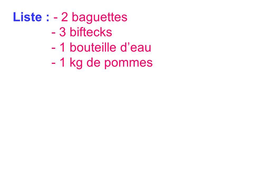 Liste : - 2 baguettes - 3 biftecks - 1 bouteille d'eau - 1 kg de pommes