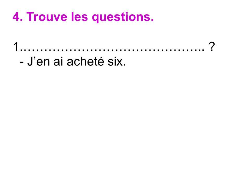 4. Trouve les questions. …………………………………….. - J'en ai acheté six.