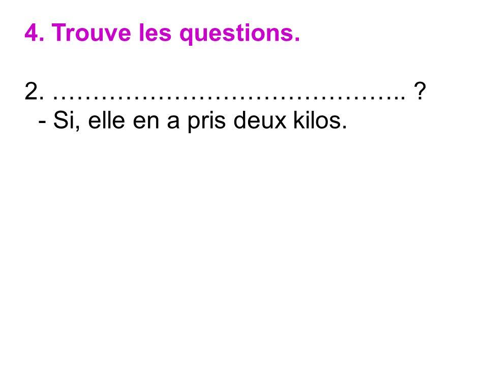4. Trouve les questions. 2. …………………………………….. - Si, elle en a pris deux kilos.
