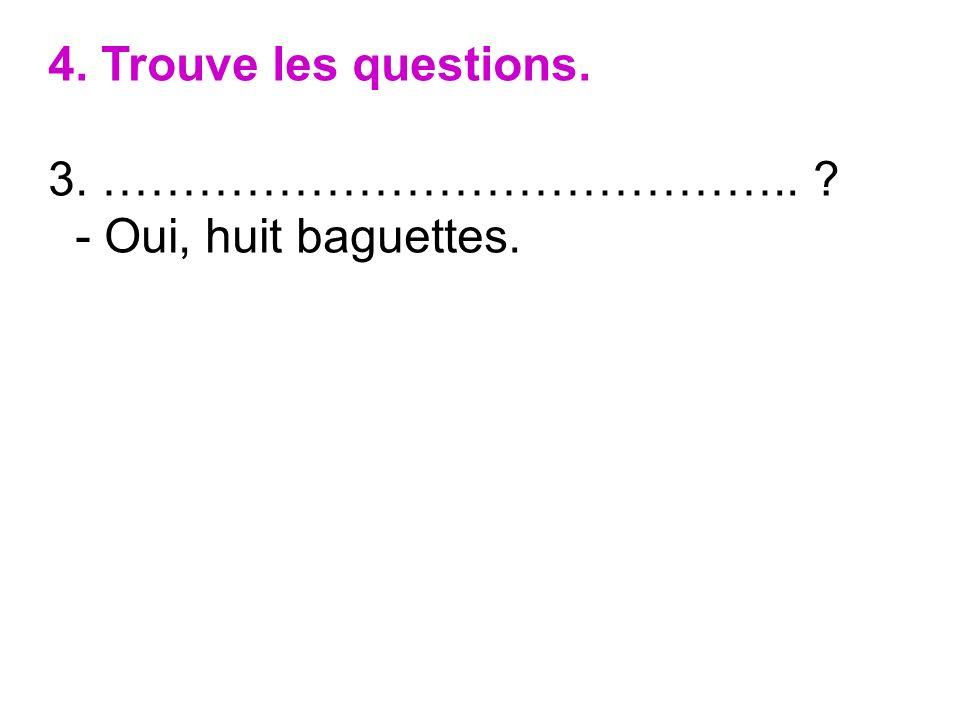 4. Trouve les questions. 3. …………………………………….. - Oui, huit baguettes.