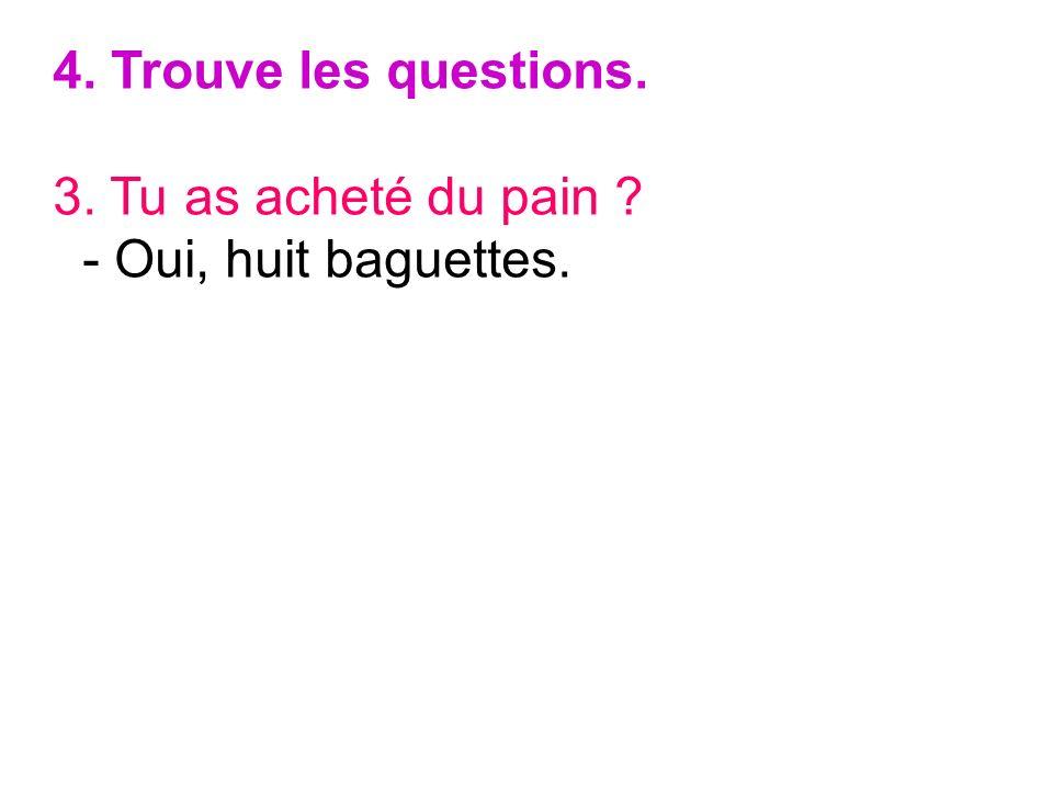 4. Trouve les questions. 3. Tu as acheté du pain - Oui, huit baguettes.