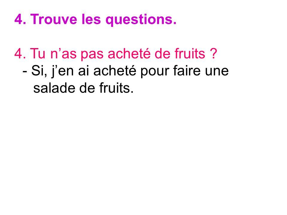 4. Trouve les questions. 4. Tu n'as pas acheté de fruits .