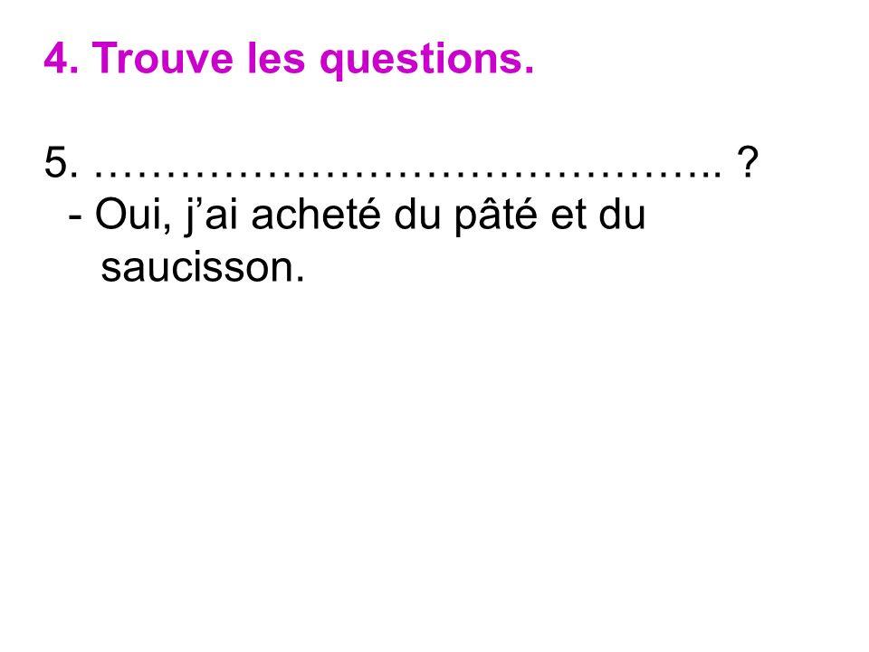 4. Trouve les questions. 5. …………………………………….. - Oui, j'ai acheté du pâté et du saucisson.