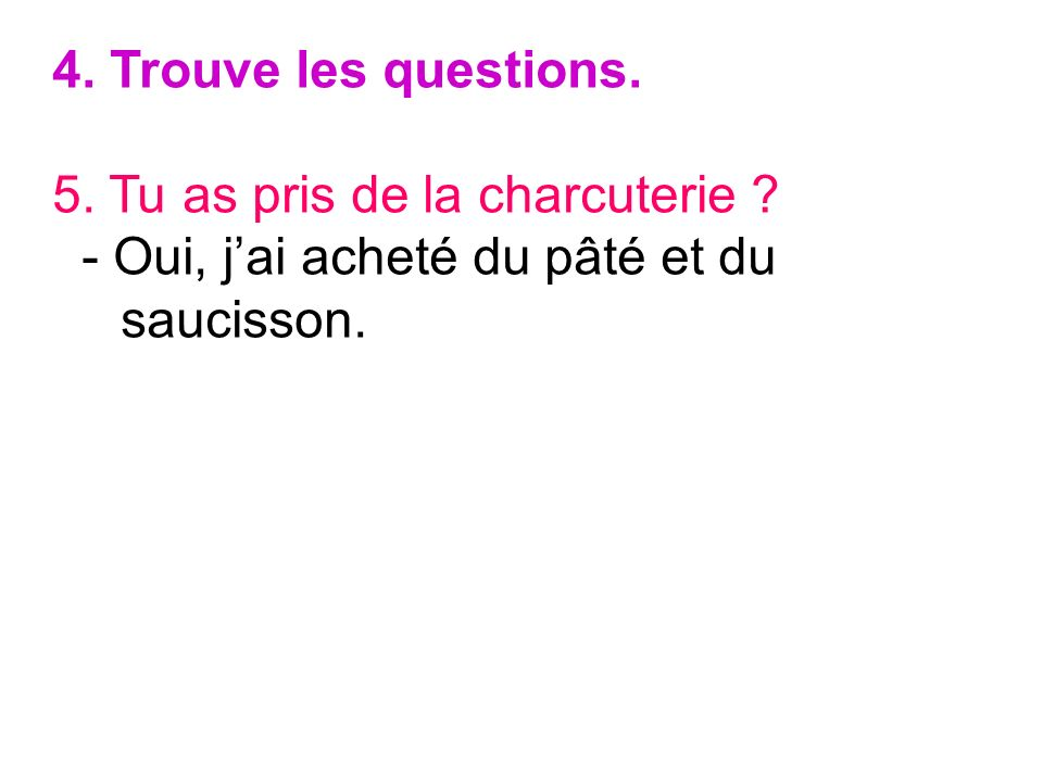 4. Trouve les questions. 5. Tu as pris de la charcuterie .