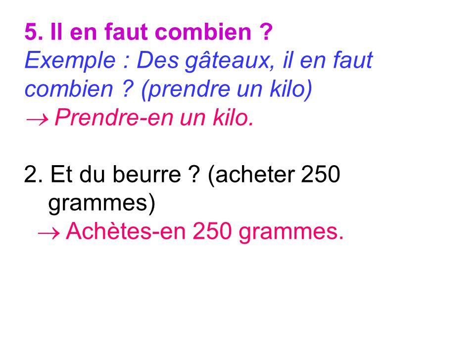5. Il en faut combien Exemple : Des gâteaux, il en faut. combien (prendre un kilo)  Prendre-en un kilo.