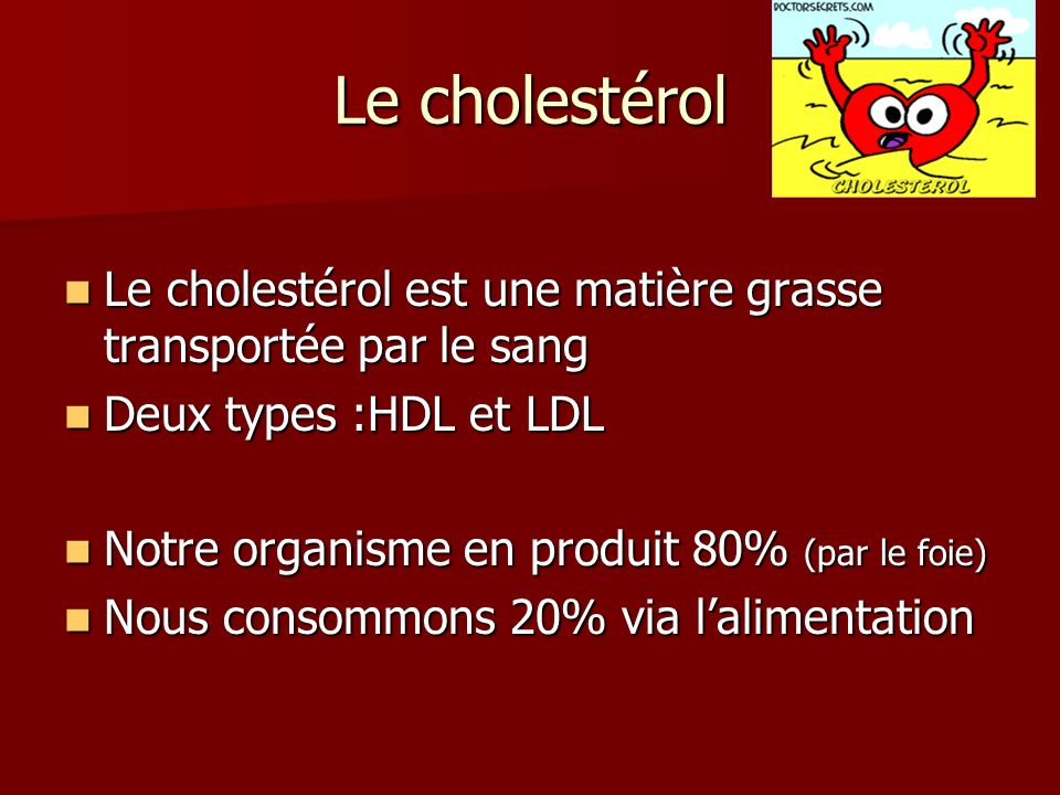 Le cholestérol Le cholestérol est une matière grasse transportée par le sang. Deux types :HDL et LDL.