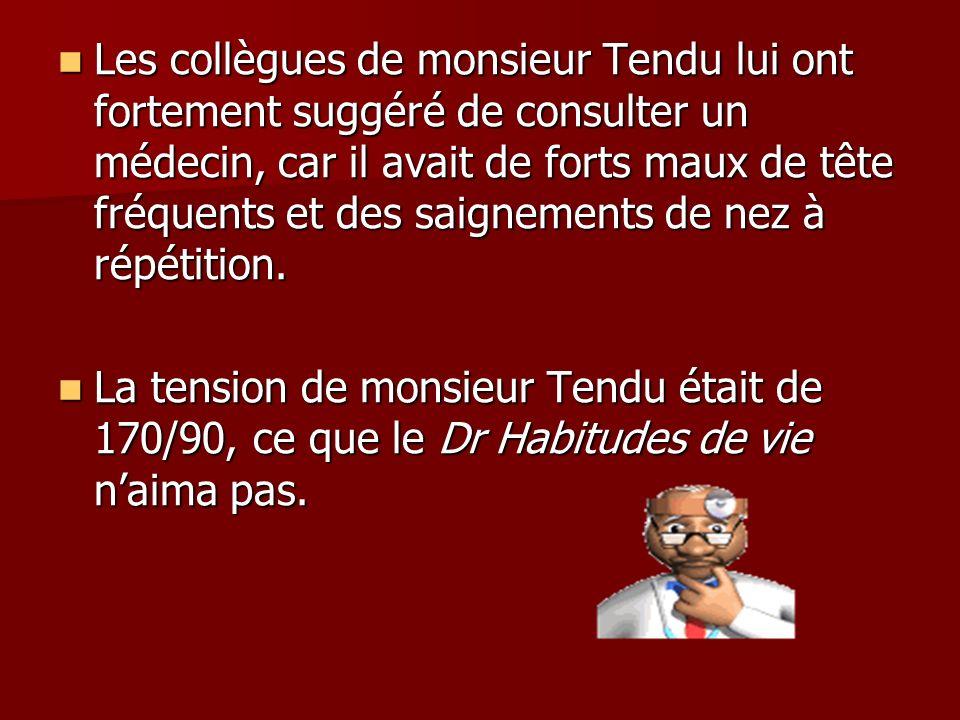 Les collègues de monsieur Tendu lui ont fortement suggéré de consulter un médecin, car il avait de forts maux de tête fréquents et des saignements de nez à répétition.