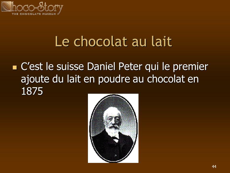 Le chocolat au lait C'est le suisse Daniel Peter qui le premier ajoute du lait en poudre au chocolat en 1875.