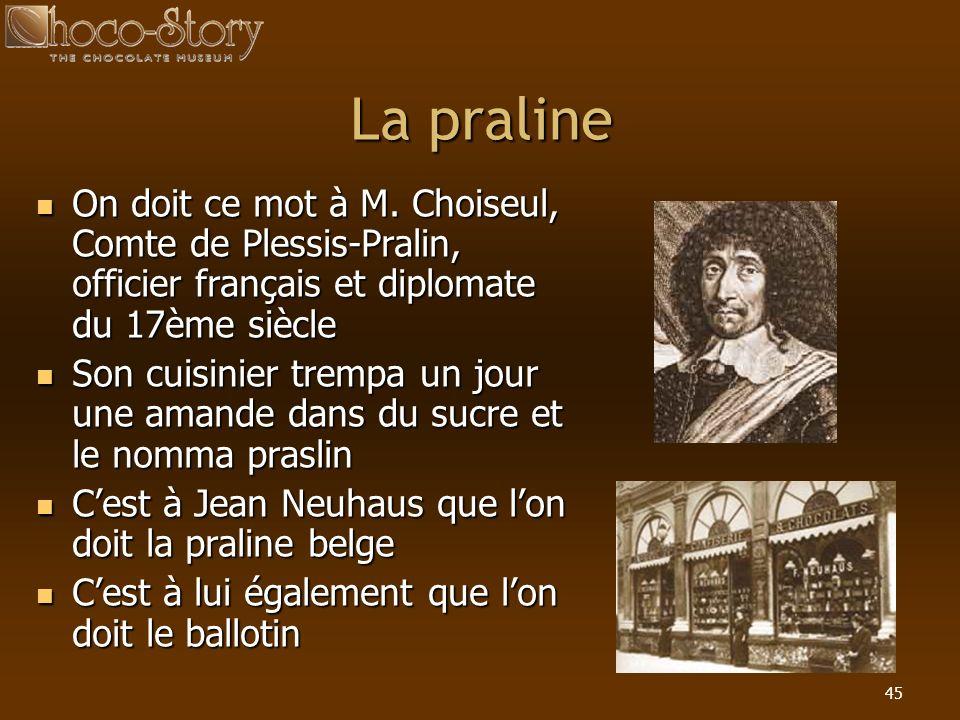 La praline On doit ce mot à M. Choiseul, Comte de Plessis-Pralin, officier français et diplomate du 17ème siècle.