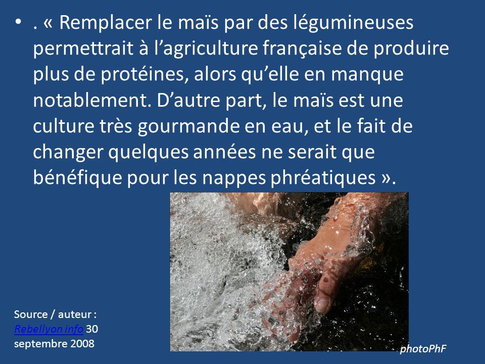 . « Remplacer le maïs par des légumineuses permettrait à l'agriculture française de produire plus de protéines, alors qu'elle en manque notablement. D'autre part, le maïs est une culture très gourmande en eau, et le fait de changer quelques années ne serait que bénéfique pour les nappes phréatiques ».