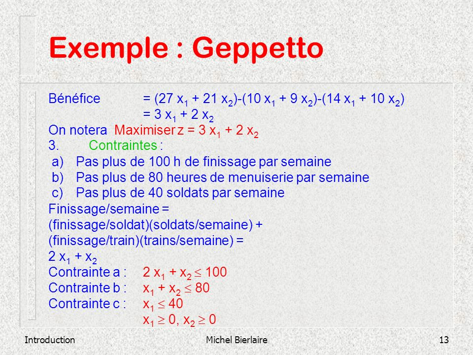 Exemple : Geppetto Bénéfice = (27 x1 + 21 x2)-(10 x1 + 9 x2)-(14 x1 + 10 x2) = 3 x1 + 2 x2. On notera Maximiser z = 3 x1 + 2 x2.