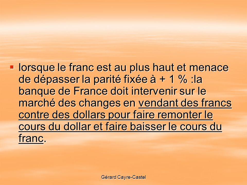 lorsque le franc est au plus haut et menace de dépasser la parité fixée à + 1 % :la banque de France doit intervenir sur le marché des changes en vendant des francs contre des dollars pour faire remonter le cours du dollar et faire baisser le cours du franc.