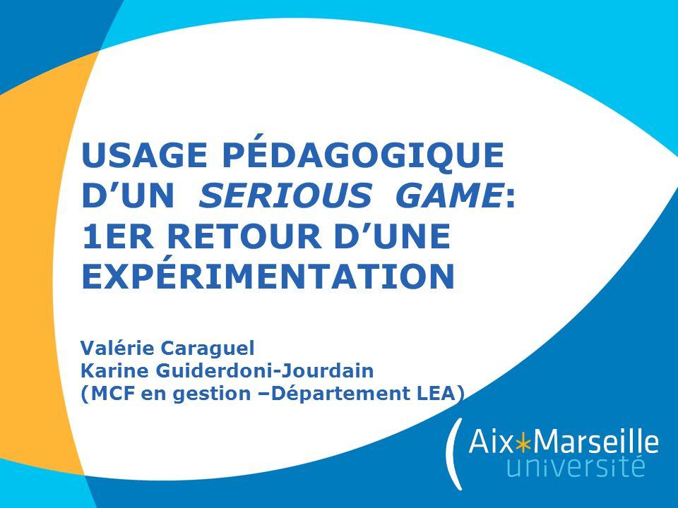 USAGE PÉDAGOGIQUE D'UN SERIOUS GAME: 1ER RETOUR D'UNE EXPÉRIMENTATION Valérie Caraguel Karine Guiderdoni-Jourdain (MCF en gestion –Département LEA)