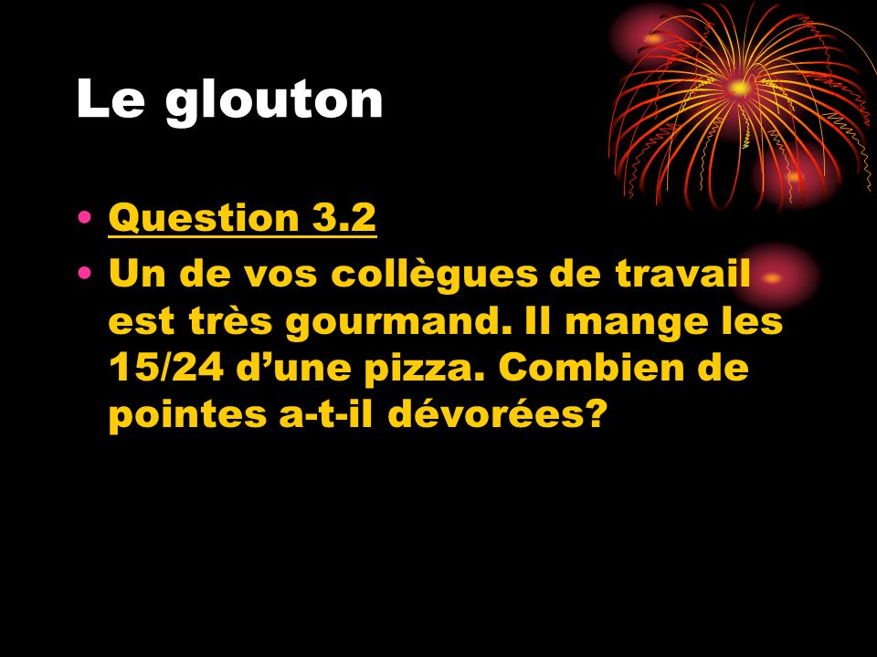 Le glouton Question 3.2. Un de vos collègues de travail est très gourmand.