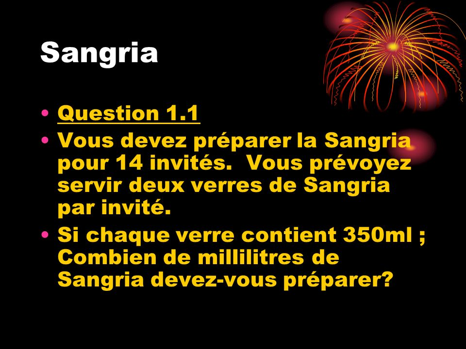 Sangria Question 1 .1. Vous devez préparer la Sangria pour 14 invités. Vous prévoyez servir deux verres de Sangria par invité.