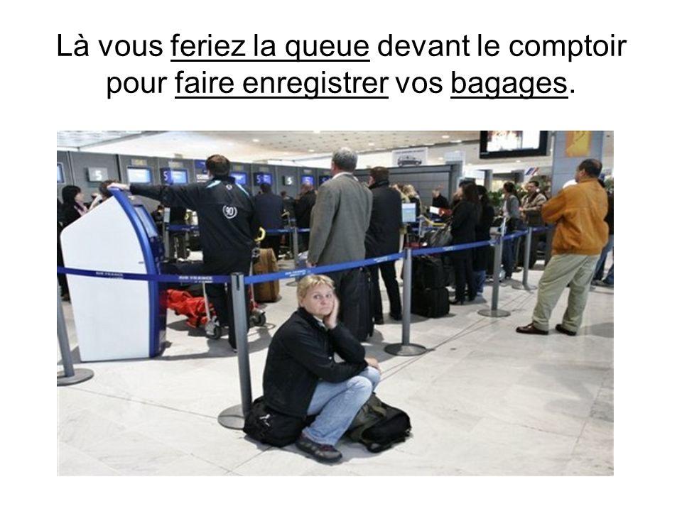 Là vous feriez la queue devant le comptoir pour faire enregistrer vos bagages.
