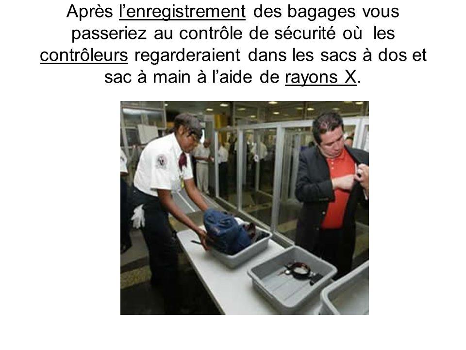 Après l'enregistrement des bagages vous passeriez au contrôle de sécurité où les contrôleurs regarderaient dans les sacs à dos et sac à main à l'aide de rayons X.