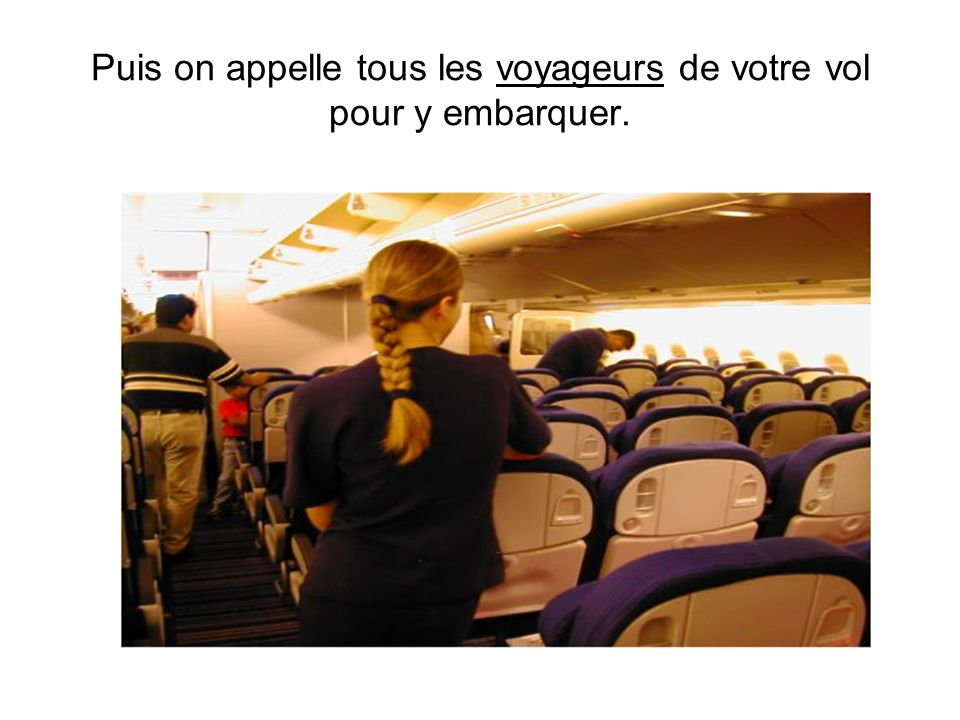 Puis on appelle tous les voyageurs de votre vol pour y embarquer.