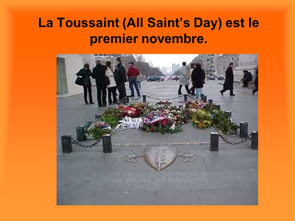 La Toussaint (All Saint's Day) est le premier novembre.