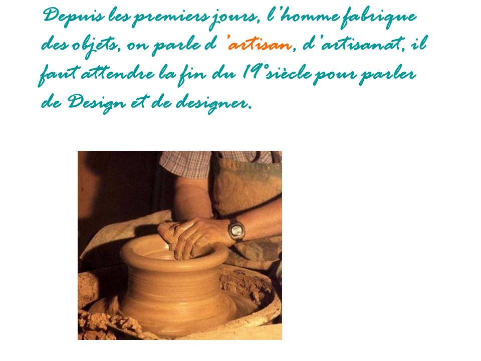 Depuis les premiers jours, l'homme fabrique des objets, on parle d 'artisan, d'artisanat, il faut attendre la fin du 19°siècle pour parler de Design et de designer.