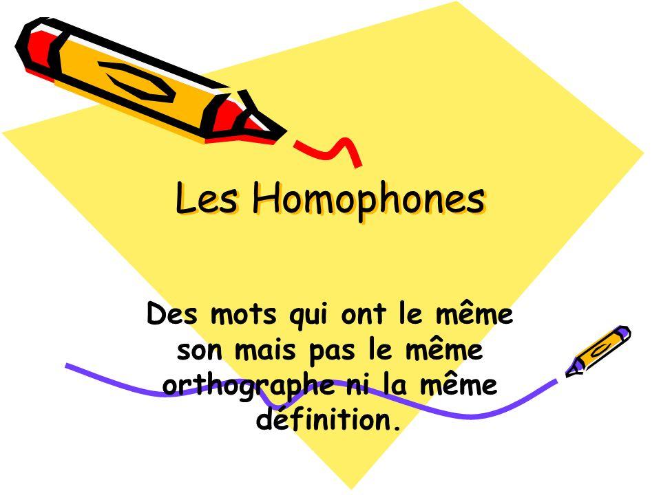 Les Homophones Des mots qui ont le même son mais pas le même orthographe ni la même définition.