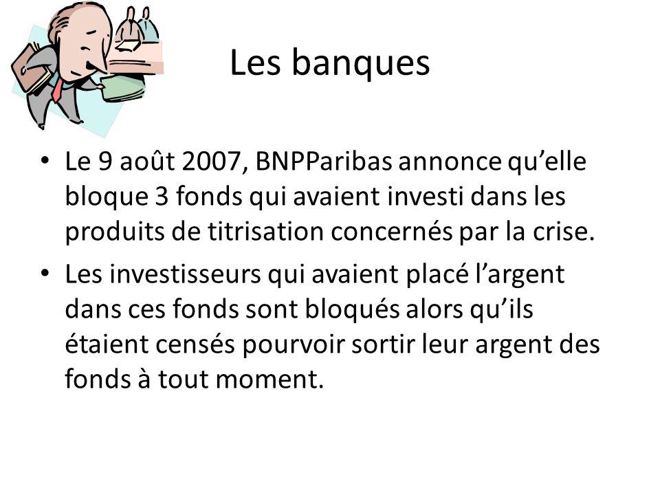 Les banques Le 9 août 2007, BNPParibas annonce qu'elle bloque 3 fonds qui avaient investi dans les produits de titrisation concernés par la crise.
