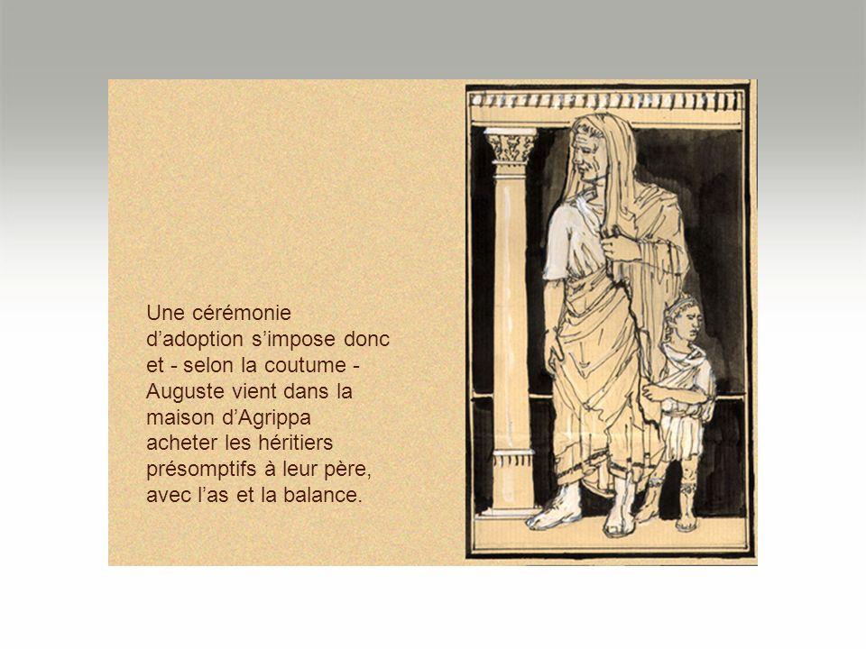 Une cérémonie d'adoption s'impose donc et - selon la coutume - Auguste vient dans la maison d'Agrippa