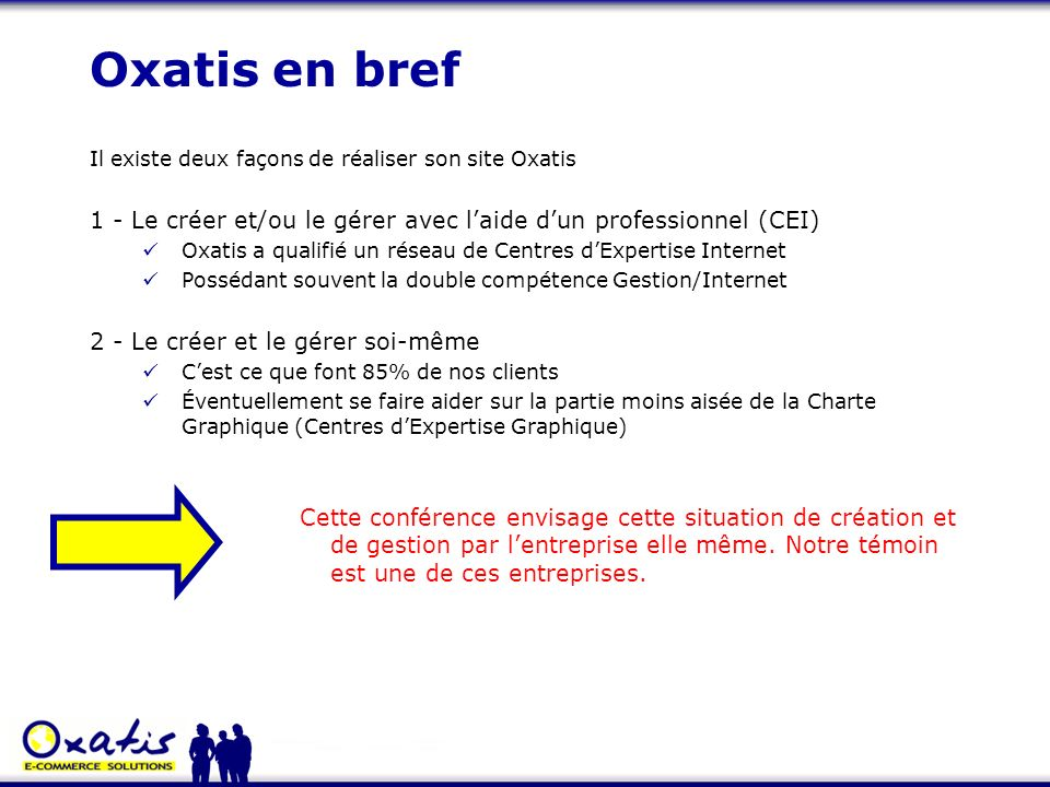 Oxatis en bref Il existe deux façons de réaliser son site Oxatis. 1 - Le créer et/ou le gérer avec l'aide d'un professionnel (CEI)