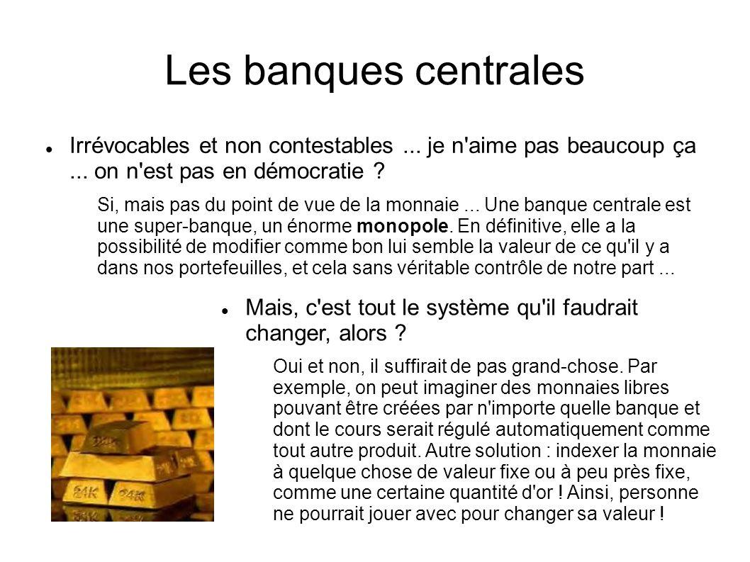 Les banques centrales Irrévocables et non contestables ... je n aime pas beaucoup ça ... on n est pas en démocratie