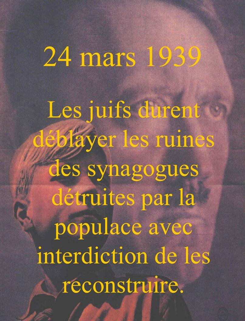 24 mars 1939 Les juifs durent déblayer les ruines des synagogues détruites par la populace avec interdiction de les reconstruire.