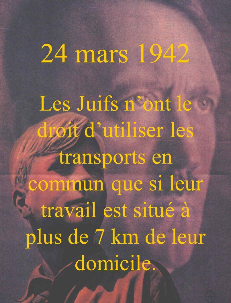 24 mars 1942 Les Juifs n'ont le droit d'utiliser les transports en commun que si leur travail est situé à plus de 7 km de leur domicile.