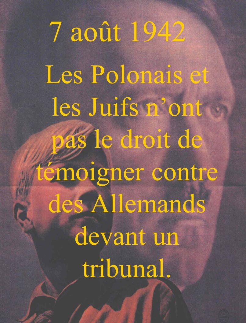 7 août 1942 Les Polonais et les Juifs n'ont pas le droit de témoigner contre des Allemands devant un tribunal.