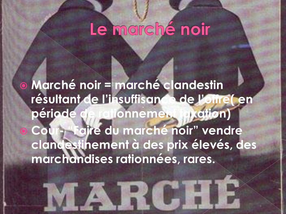 Le marché noir Marché noir = marché clandestin résultant de l'insuffisance de l'offre( en période de rationnement taxation)