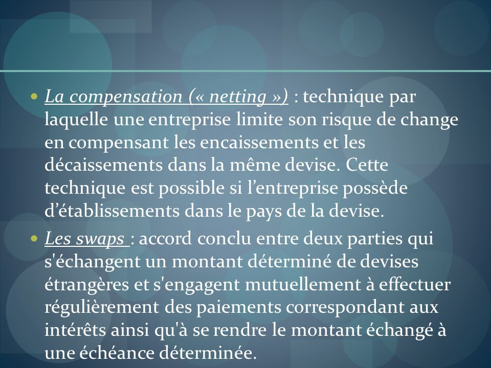 La compensation (« netting ») : technique par laquelle une entreprise limite son risque de change en compensant les encaissements et les décaissements dans la même devise. Cette technique est possible si l'entreprise possède d'établissements dans le pays de la devise.
