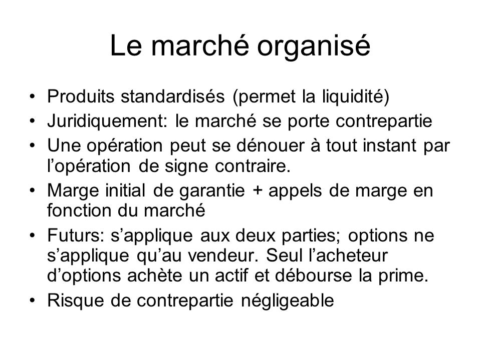 Le marché organisé Produits standardisés (permet la liquidité)