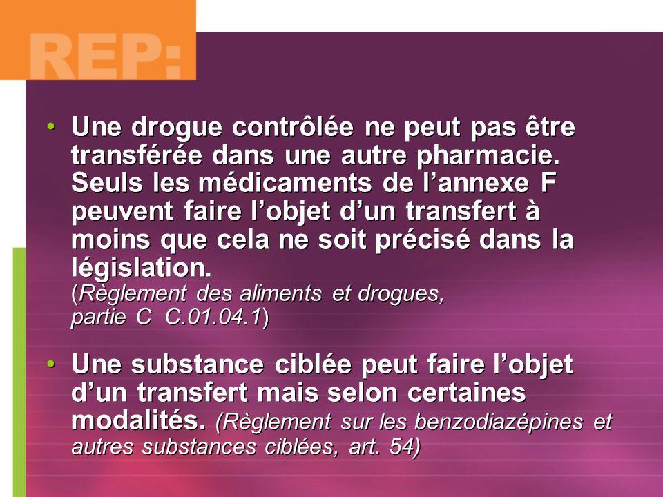 Une drogue contrôlée ne peut pas être transférée dans une autre pharmacie. Seuls les médicaments de l'annexe F peuvent faire l'objet d'un transfert à moins que cela ne soit précisé dans la législation. (Règlement des aliments et drogues, partie C C.01.04.1)