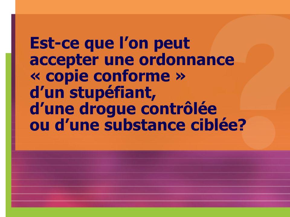 Est-ce que l'on peut accepter une ordonnance « copie conforme » d'un stupéfiant, d'une drogue contrôlée ou d'une substance ciblée