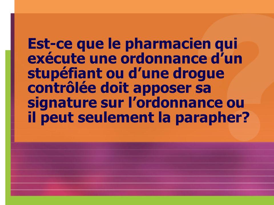 Est-ce que le pharmacien qui exécute une ordonnance d'un stupéfiant ou d'une drogue contrôlée doit apposer sa signature sur l'ordonnance ou il peut seulement la parapher