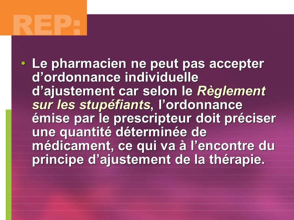 Le pharmacien ne peut pas accepter d'ordonnance individuelle d'ajustement car selon le Règlement sur les stupéfiants, l'ordonnance émise par le prescripteur doit préciser une quantité déterminée de médicament, ce qui va à l'encontre du principe d'ajustement de la thérapie.