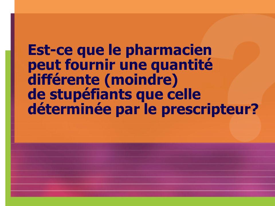 Est-ce que le pharmacien peut fournir une quantité différente (moindre) de stupéfiants que celle déterminée par le prescripteur