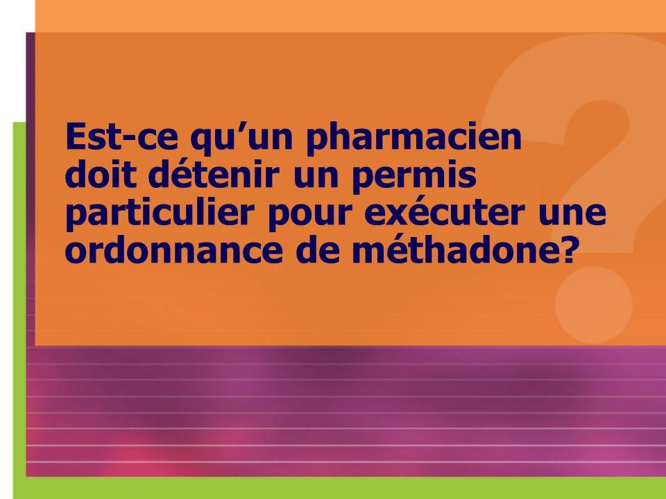 Est-ce qu'un pharmacien doit détenir un permis particulier pour exécuter une ordonnance de méthadone