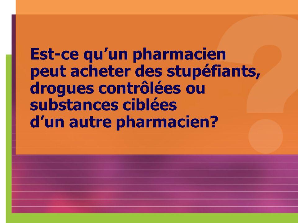 Est-ce qu'un pharmacien peut acheter des stupéfiants, drogues contrôlées ou substances ciblées d'un autre pharmacien