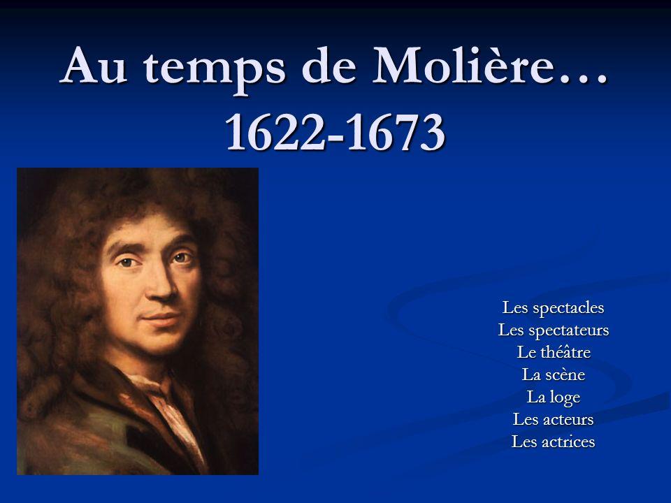 Au temps de Molière… 1622-1673 Les spectacles Les spectateurs