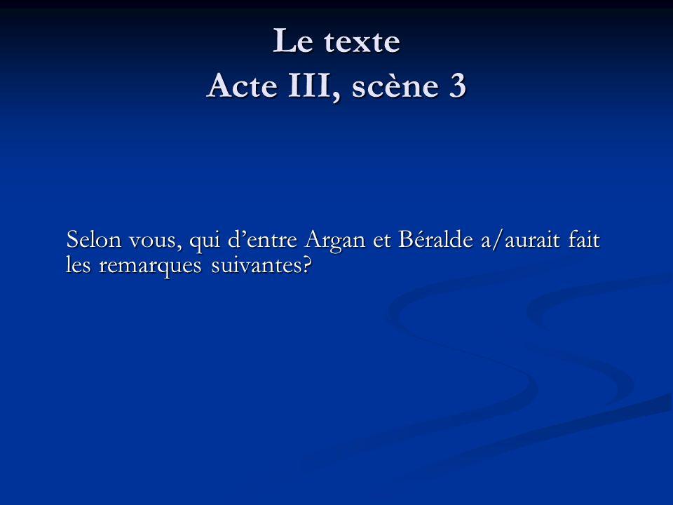 Le texte Acte III, scène 3 Selon vous, qui d'entre Argan et Béralde a/aurait fait les remarques suivantes