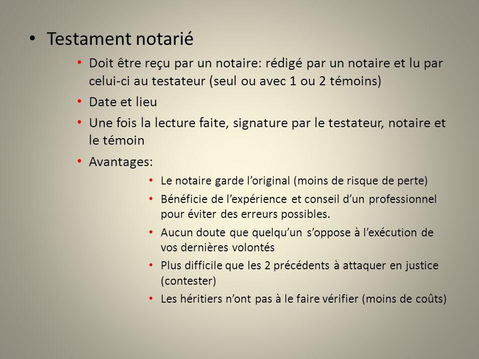 Testament notarié Doit être reçu par un notaire: rédigé par un notaire et lu par celui-ci au testateur (seul ou avec 1 ou 2 témoins)