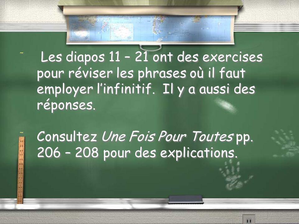Les diapos 11 – 21 ont des exercises pour réviser les phrases où il faut employer l'infinitif. Il y a aussi des réponses.