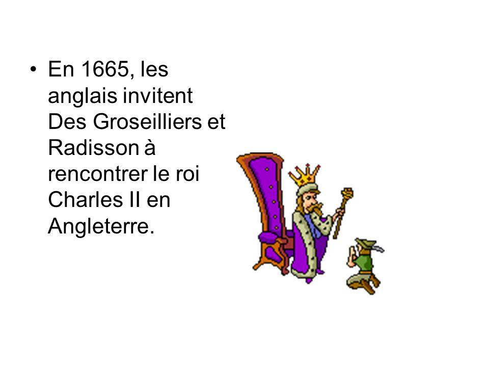 En 1665, les anglais invitent Des Groseilliers et Radisson à rencontrer le roi Charles II en Angleterre.