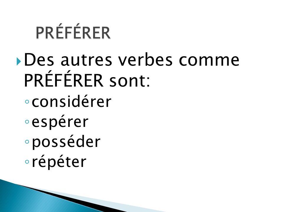Des autres verbes comme PRÉFÉRER sont: