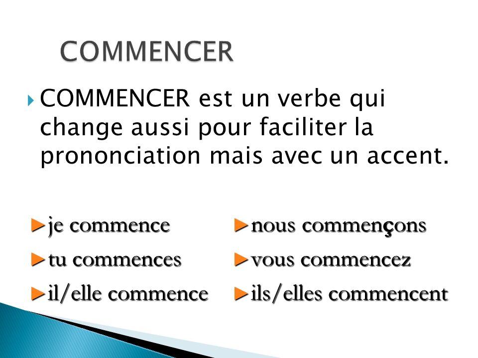 COMMENCER COMMENCER est un verbe qui change aussi pour faciliter la prononciation mais avec un accent.