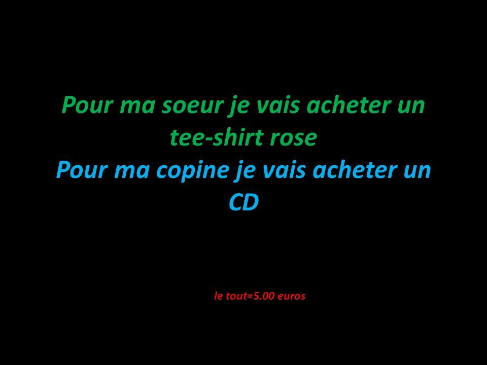 Pour ma soeur je vais acheter un tee-shirt rose Pour ma copine je vais acheter un CD